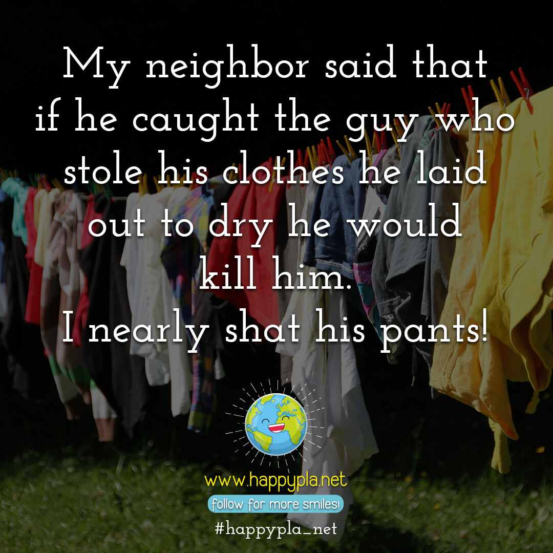 My neighbor said that if he caught the guy who stole his clothes he laid out to dry that he would kill him. I nearly shat his pants!