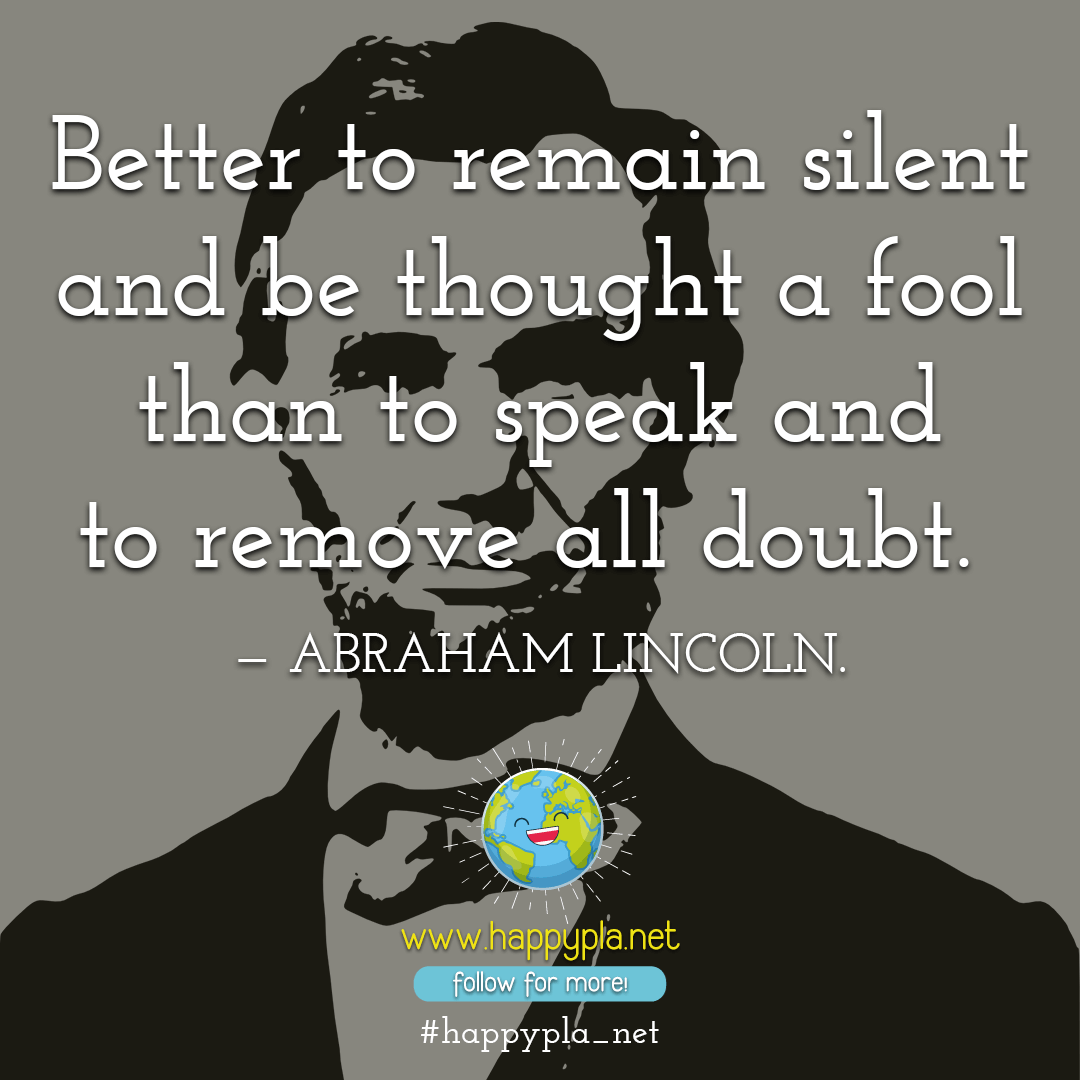 Better to remain silent and be thought a fool than to speak and to remove all doubt.