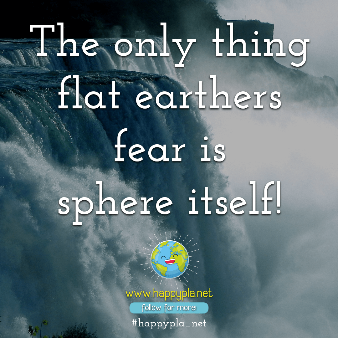 The only thing flat earthers fear is sphere itself!