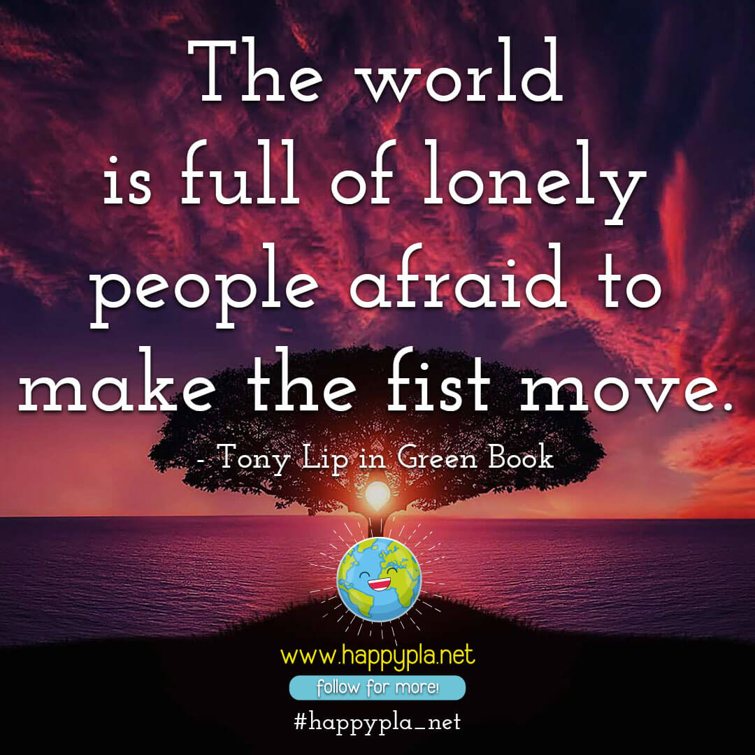The world is full of lonely people afraid to make the fist move. - Tony Lip in Green Book