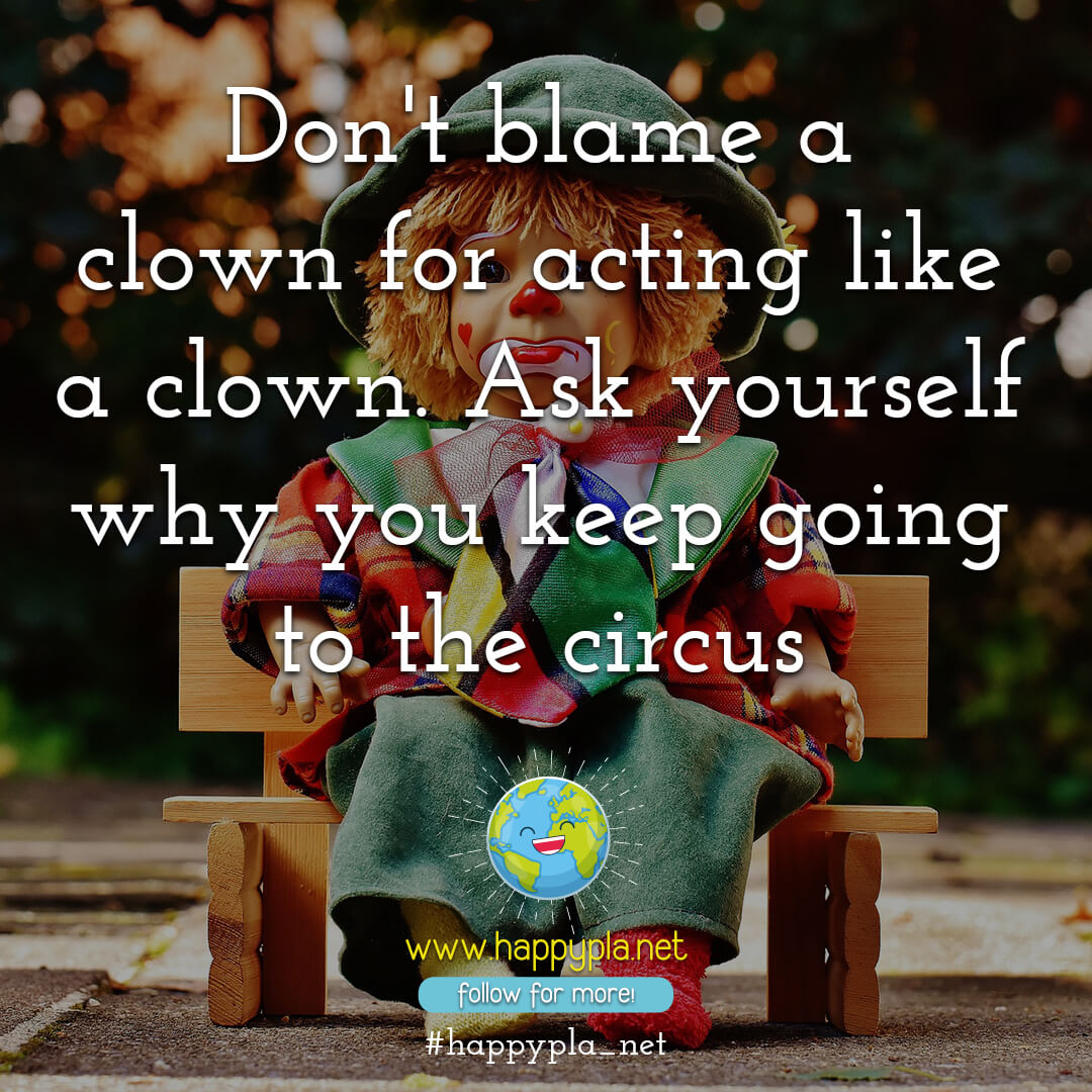 Don't blame the clown for the circus!