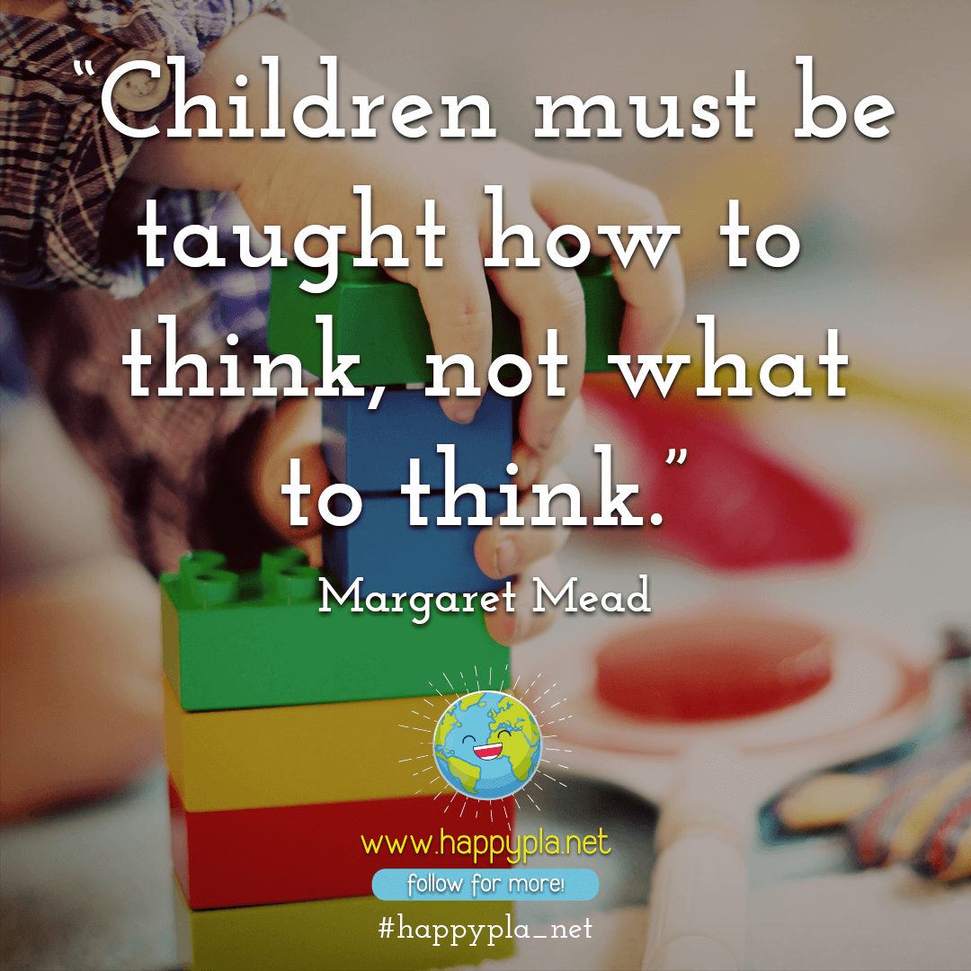 Children must be taught how to think, not what to think. — Margaret Mead