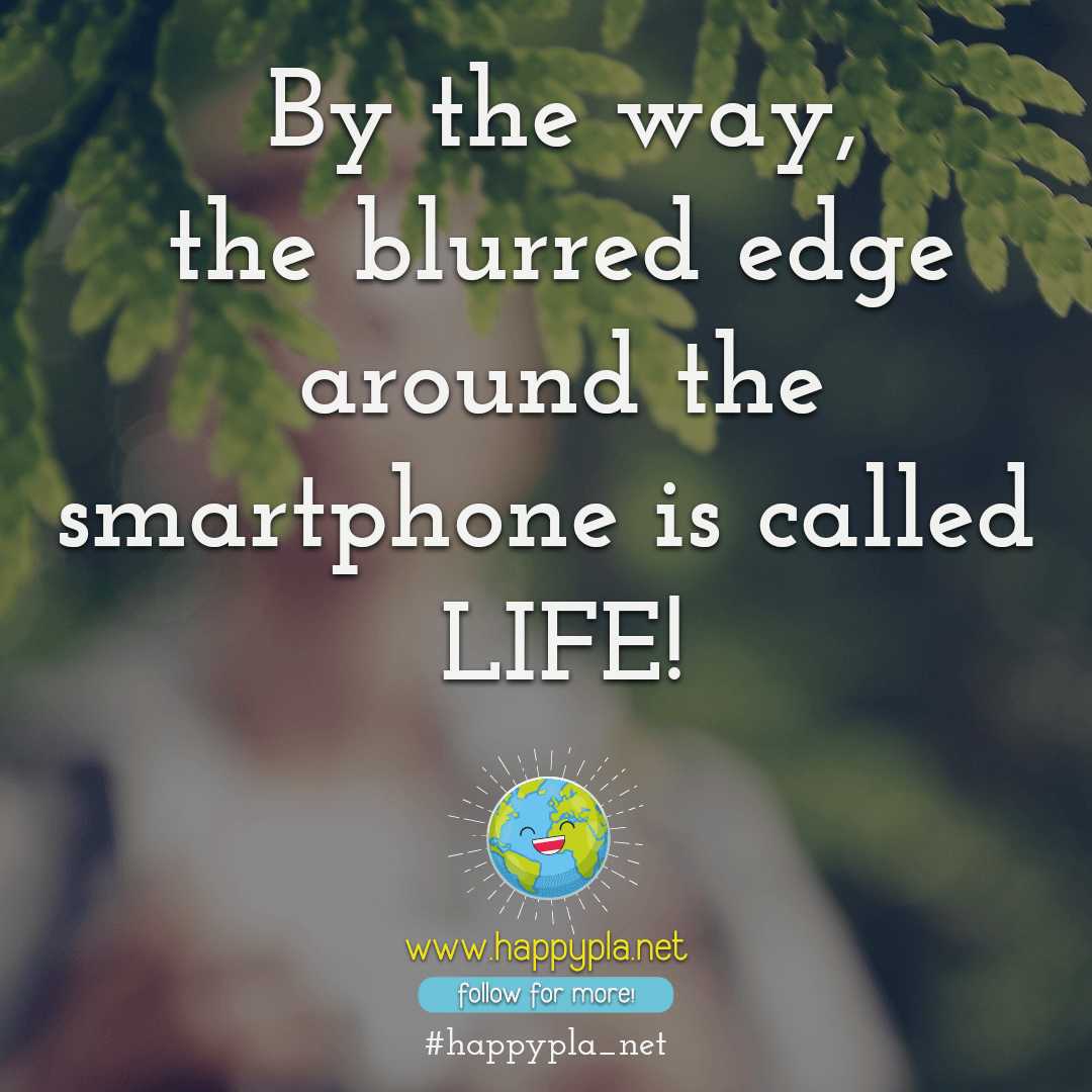 The blurred edge around the smartphone is called LIFE!