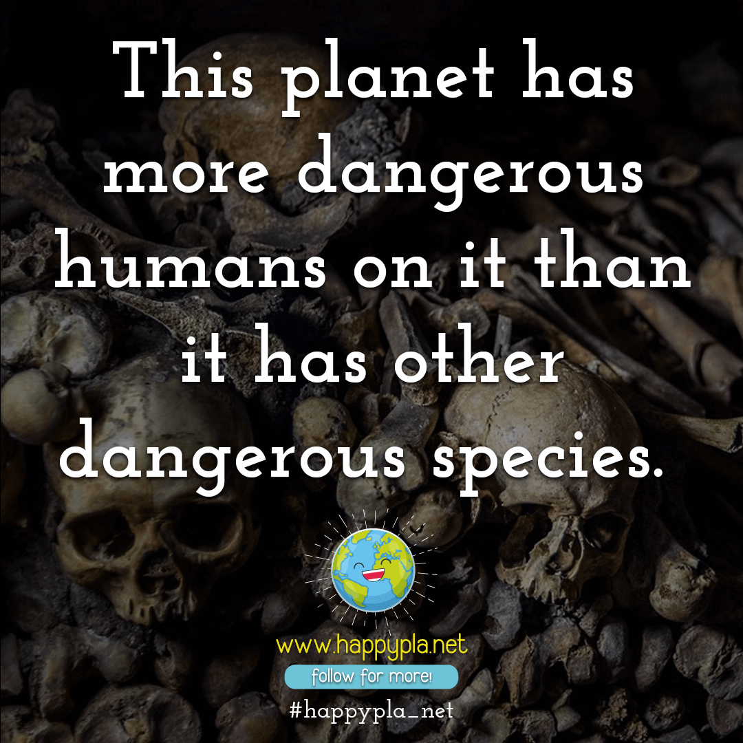 This planet has more dangerous humans than it has other dangerous species.
