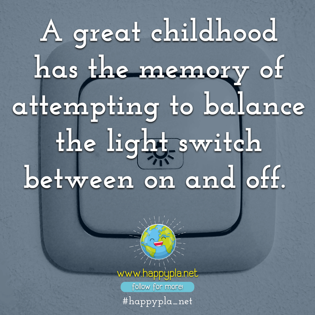 A great childhood has the memory of attempting to balance the light switch between on and off.
