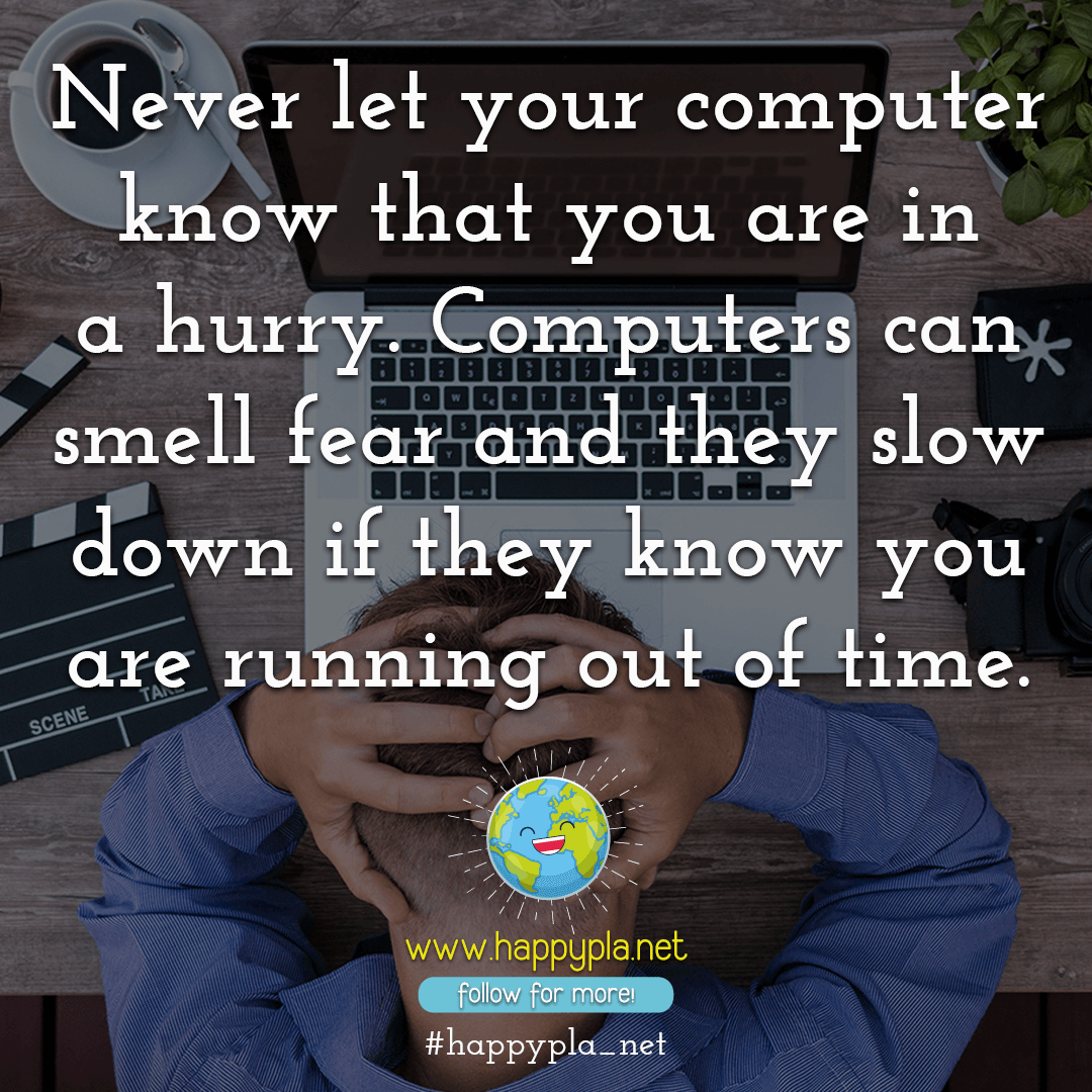 Never let your computer know that you are in a hurry.