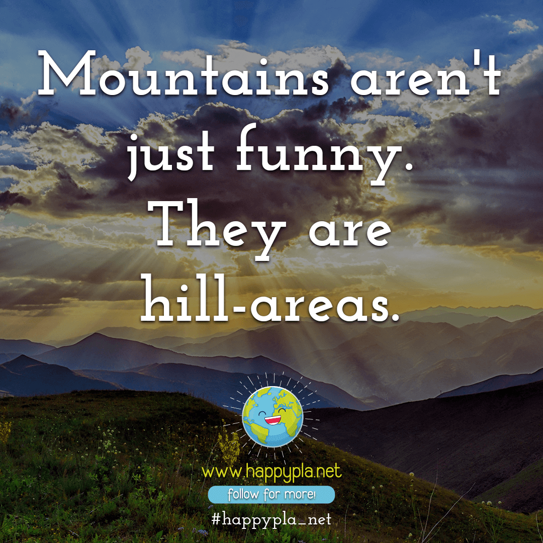 Mountains aren't just funny. They are hill-areas.