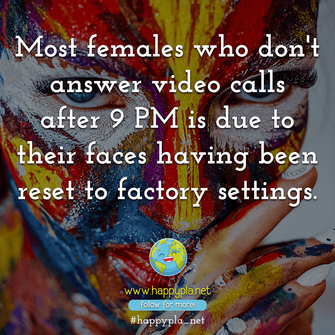 Most females who don't answer video calls after 9 PM is due to their faces having been reset to factory settings.