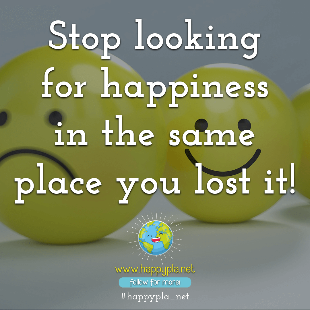 Stop looking for happiness in the same place you lost it!