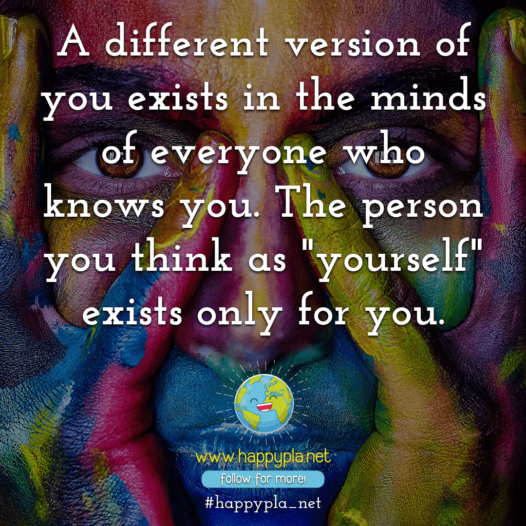 "A different version of you exists in the minds of everyone who knows you. The person you think as ""yourself"" exists only for you."