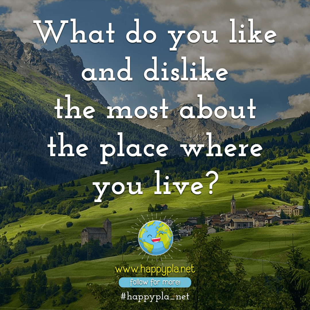 What do you like and dislike the most about the place where you live?