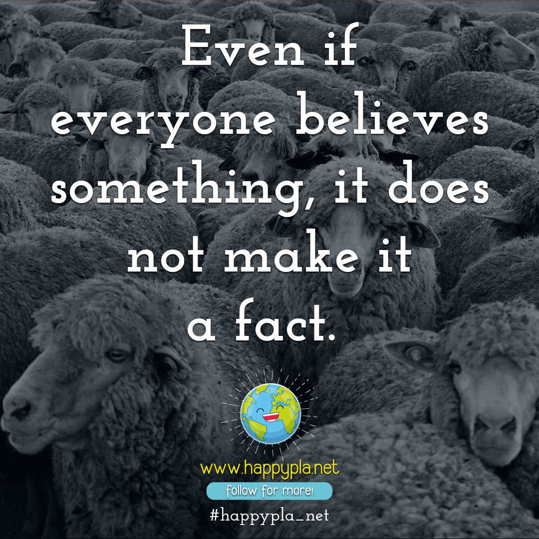 Even if everyone believes something, it does not make it a fact.