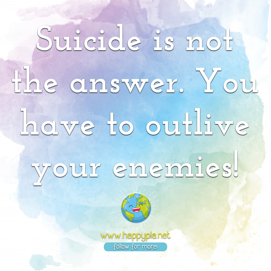 Suicide is not the answer. You have to outlive your enemies!⁣
