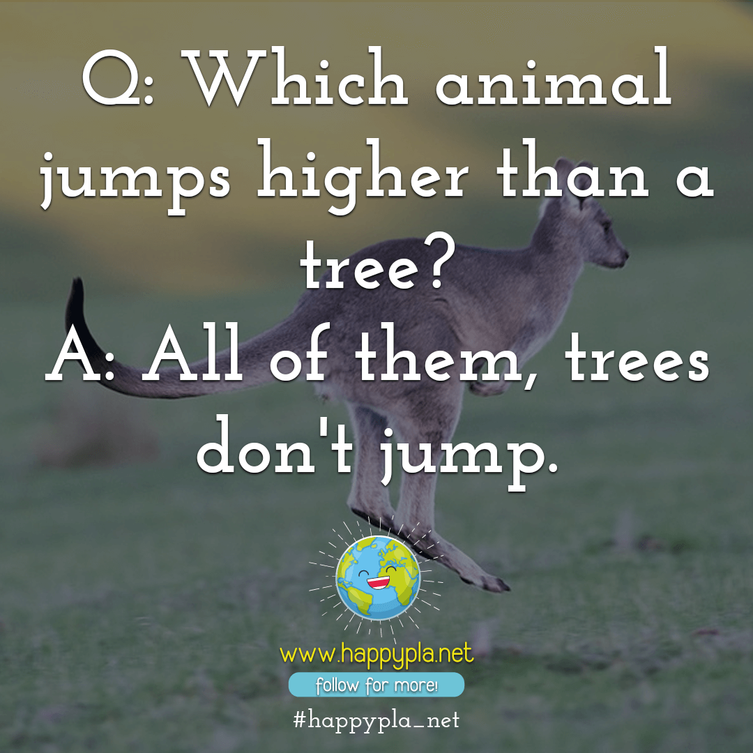 Which animal jumps higher than a tree? All of them, trees don't jump.