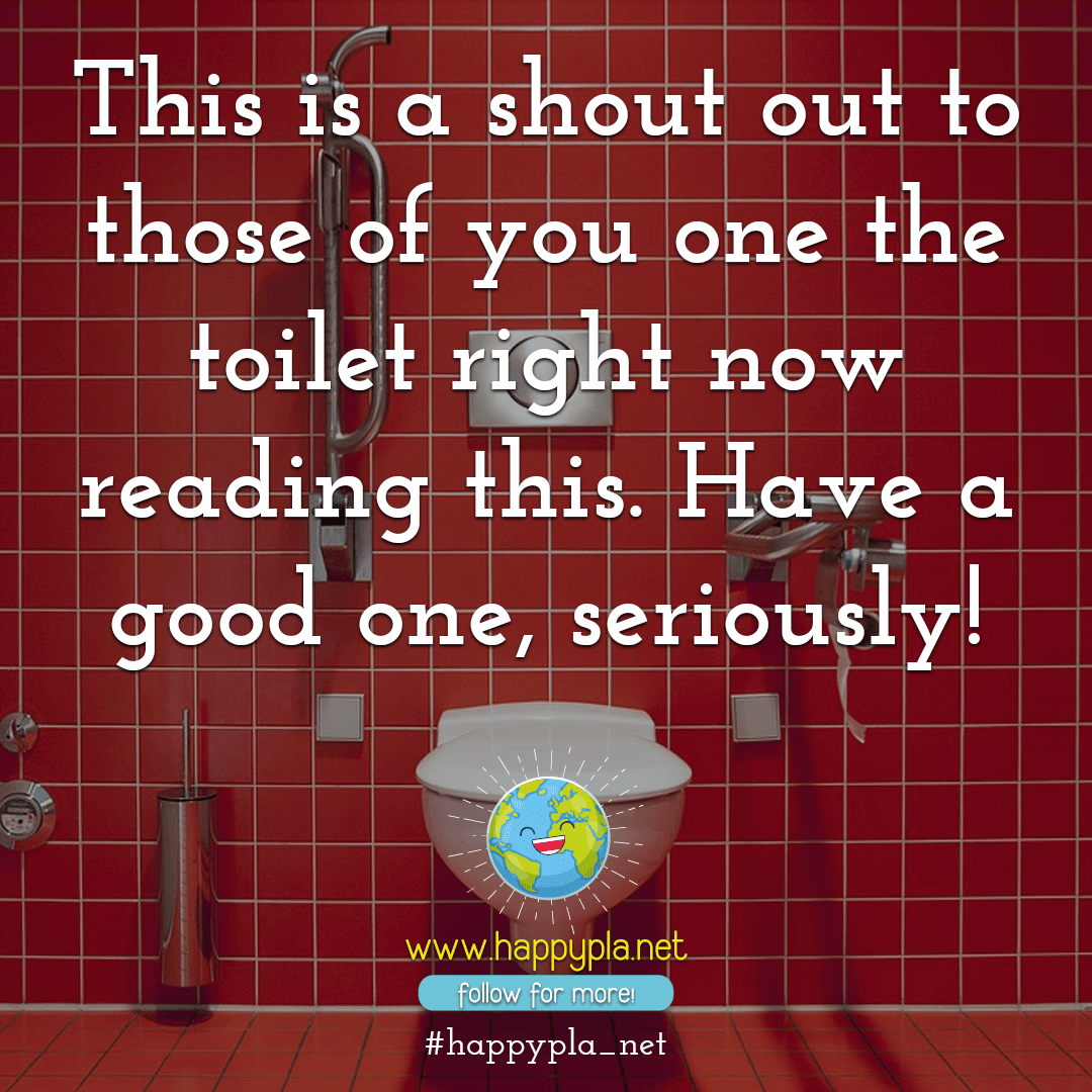 This is a shout out to those of you one the toilet right now reading this. Have a good one, seriously!