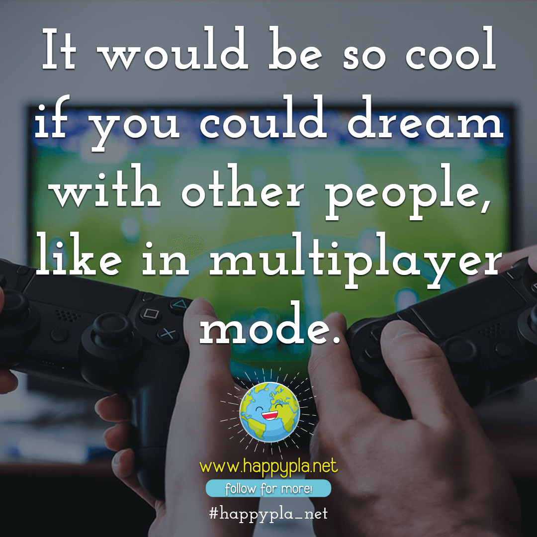 It would be so cool if you could dream with other people, like in multiplayer mode. 