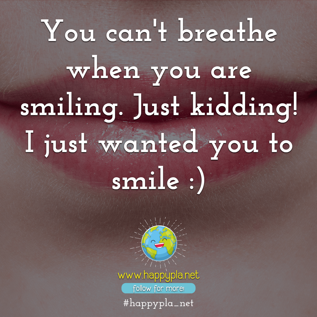 You can't breathe when you are smiling. Just kidding! I just wanted you to smile :)