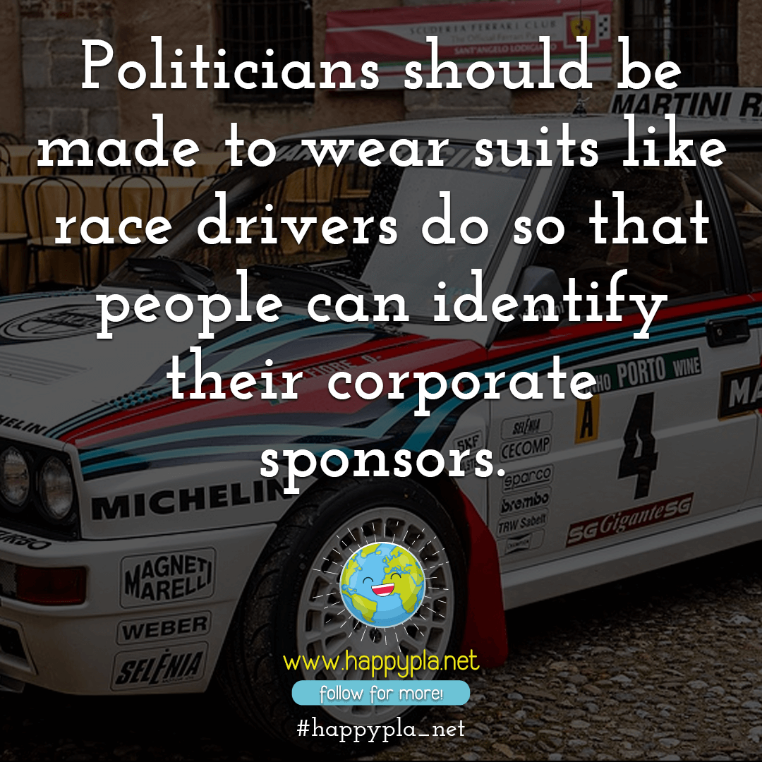 Politicians should be made to wear suits like race drivers do so that people can identify their corporate sponsors.