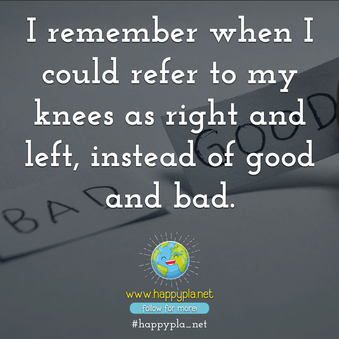 I remember when I could refer to my knees as right and left, instead of good and bad.