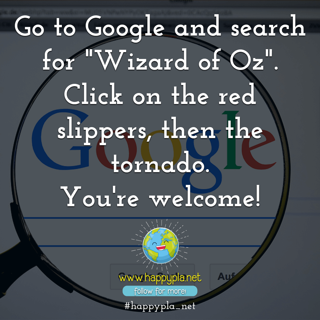 "Go to Google and search for ""Wizard of Oz"". Click on the red slippers, then the tornado. You're welcome!"