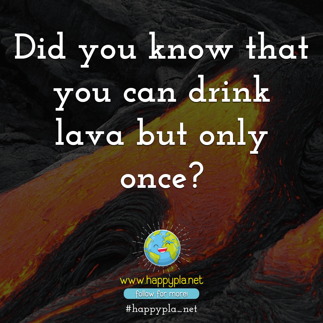 Did you know that you can drink lava but only once?
