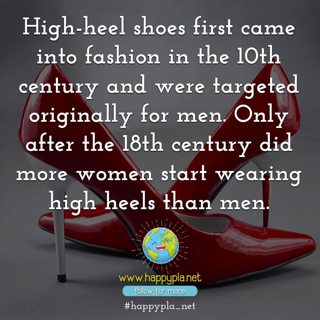 gh-heel shoes first came into fashion in the 10th century and were targeted originally for men. Only after the 18th century did more women start wearing high heels than men. 