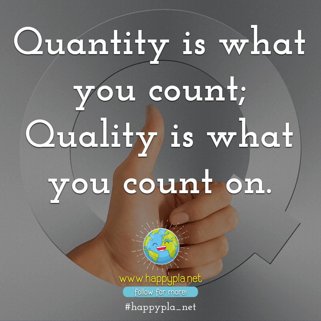 Quantity is what you count; quality is what you count on.