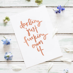 Darling Just Fucking Own It - Rose Gold Foiled A4 Art Print
