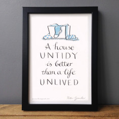 A house untidy is better than a life unlived print