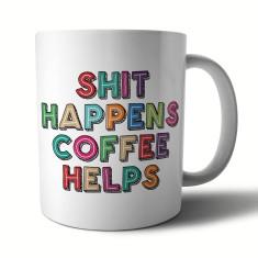 Shit Happens Coffee Helps. Ceramic Mug