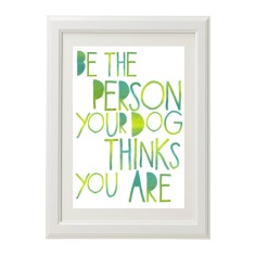 Be the person your dog thinks you are print