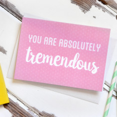 You Are Absolutely Tremendous Card