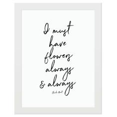 I must have flowers always & always print