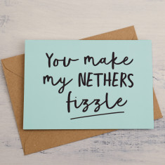 You make my nethers fizzle Card