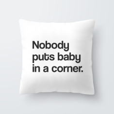 Nobody puts baby in a corner - Quote Throw Pillow