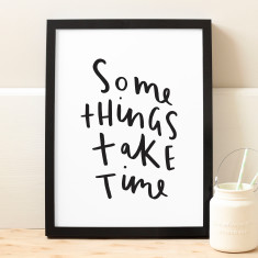 Some things take time print