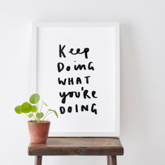 Keep Doing What You're Doing Print