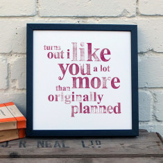 Turns out I like you a lot more than originally planned typographic print