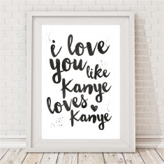 I love you like Kanye loves Kanye print