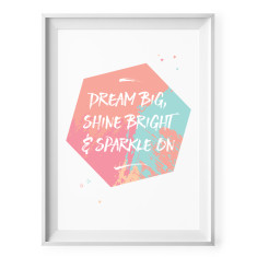 Dream big, shine bright and sparkle on print