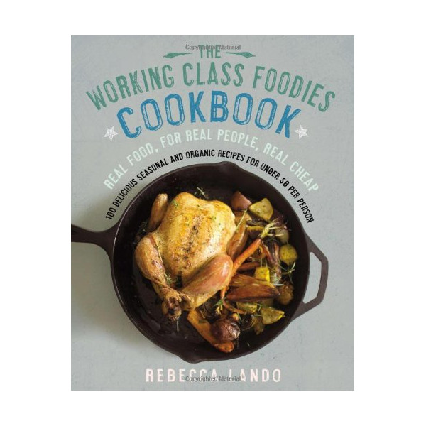 The Working Class Foodies Cookbook: 100 Delicious Seasonal and Organic Recipes for Under $8 Per Person