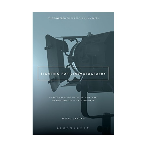 Lighting for Cinematography: A Practical Guide to the Art and Craft of Lighting for the Moving Image (The CineTech Guides to the Film Crafts)