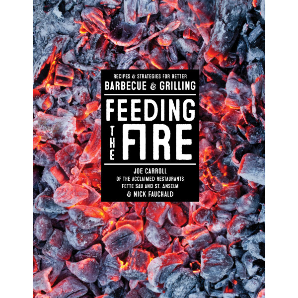 Feeding the Fire: Recipes and Strategies for Better Barbecue and Grilling
