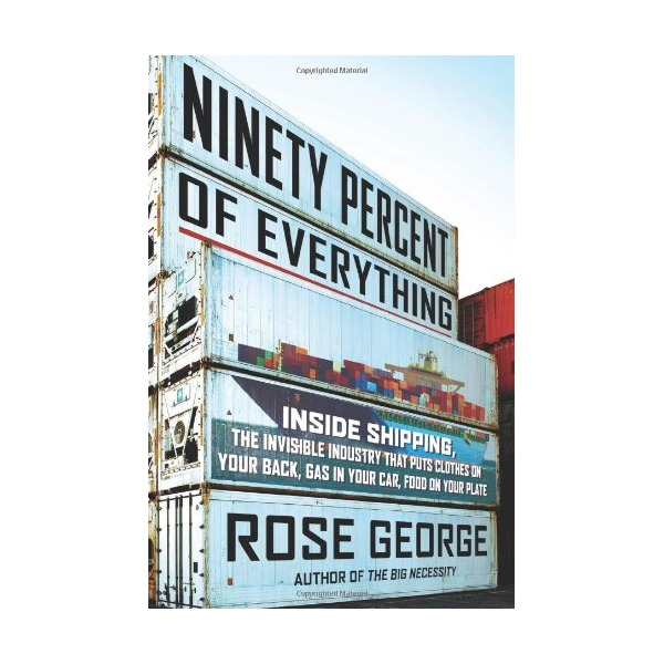 Ninety Percent of Everything: Inside Shipping, the Invisible Industry That Puts Clothes on Your Back, Gas in Your Car, and Food on Your Plate