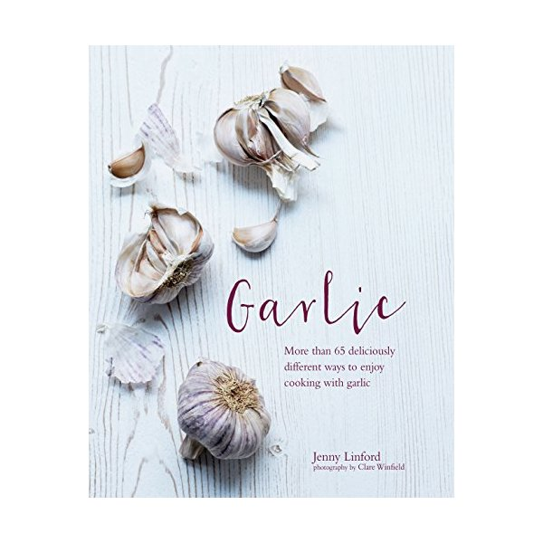 Garlic: More Than 65 Deliciously Different Ways to Enjoy Cooking With Garlic