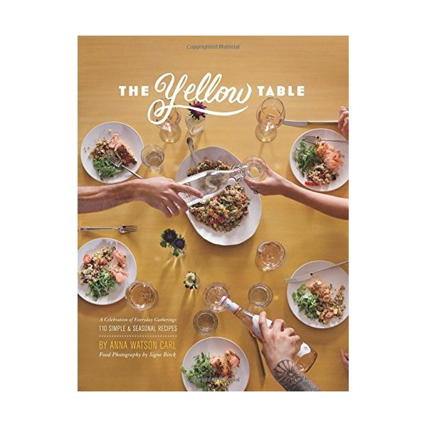 The Yellow Table: A Celebration of Everyday Gatherings: 110 Simple & Seasonal Recipes