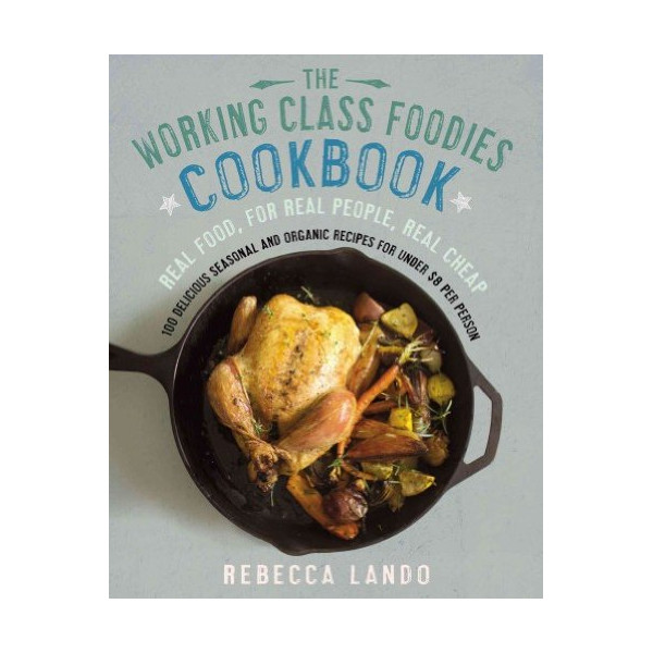 [ THE WORKING CLASS FOODIES COOKBOOK: 100 DELICIOUS SEASONAL AND ORGANIC RECIPES FOR UNDER $8 PER PERSON ] BY Lando, Rebecca ( Author ) [ 2013 ] Paperback