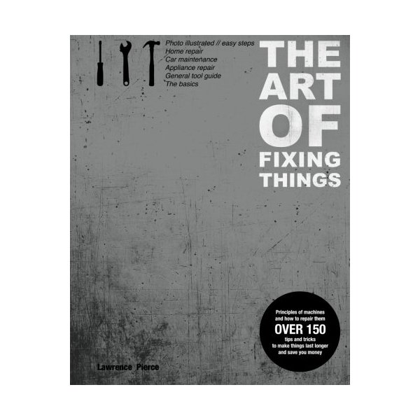 The Art of Fixing Things, Principles of Machines, and How to Repair Them: 150 Tips and Tricks to Make Things Last Longer, and save You Money