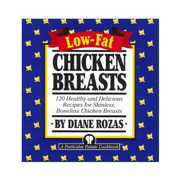 Low-Fat Chicken Breasts: 120 Healthy and Delicious Recipes for Skinless, Boneless Chicken Breasts
