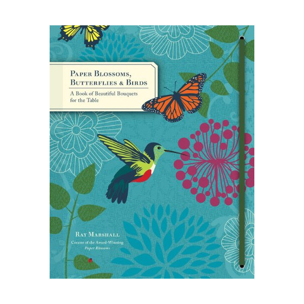 Paper Blossoms, Butterflies & Birds: A Book of Beautiful Bouquets for the Table